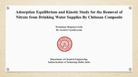 Adsorption Equilibrium and Kinetic Study for the Removal of Nitrate from Drinking Water Supplies By Chitosan Composite Wondalem Misganaw Golie Dr. Sreedevi.