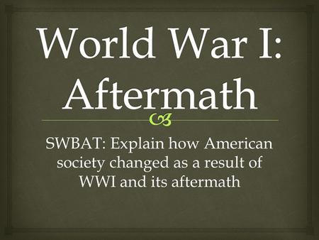 SWBAT: Explain how American society changed as a result of WWI and its aftermath.