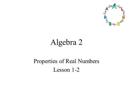 Algebra 2 Properties of Real Numbers Lesson 1-2 Goals Goal To graph and order real numbers. To Identity properties of real numbers. Rubric Level 1 –