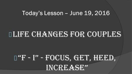 "Today's Lesson – June 19, 2016 Life Changes for Couples ""F - I"" - Focus, Get, Heed, Increase"""