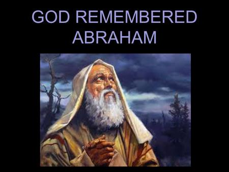GOD REMEMBERED ABRAHAM. is a blessing Psa.34:15 The eyes of the L ORD are toward the righteous And His ears are open to their cry. (NASB95)