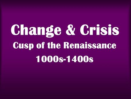 Change & Crisis Cusp of the Renaissance 1000s-1400s.