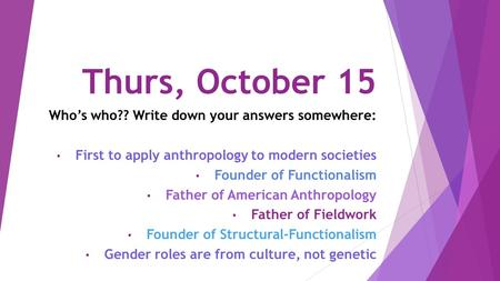 Thurs, October 15 Who's who?? Write down your answers somewhere: First to apply anthropology to modern societies Founder of Functionalism Father of American.