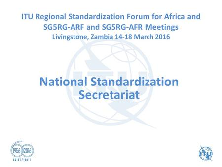 National Standardization Secretariat ITU Regional Standardization Forum for Africa and SG5RG-ARF and SG5RG-AFR Meetings Livingstone, Zambia 14-18 March.