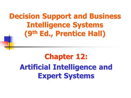 Decision Support and Business Intelligence Systems (9 th Ed., Prentice Hall) Chapter 12: Artificial Intelligence and Expert Systems.