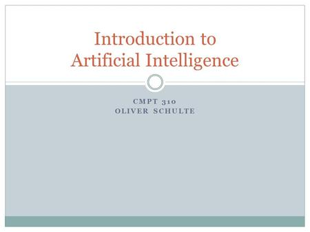 CMPT 310 OLIVER SCHULTE Introduction to Artificial Intelligence.