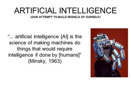 """... artificial intelligence [AI] is the science of making machines do things that would require intelligence if done by [humans]"" (Minsky, 1963) ARTIFICIAL."