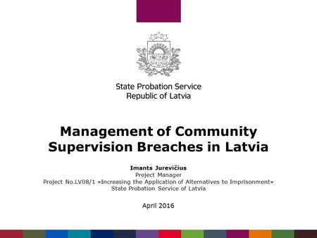 Management of Community Supervision Breaches in Latvia Imants Jurevičius Project Manager Project No.LV08/1 «Increasing the Application of Alternatives.