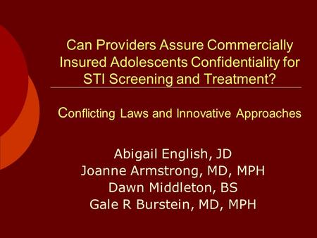 Can Providers Assure Commercially Insured Adolescents Confidentiality for STI Screening and Treatment? C onflicting Laws and Innovative Approaches Abigail.