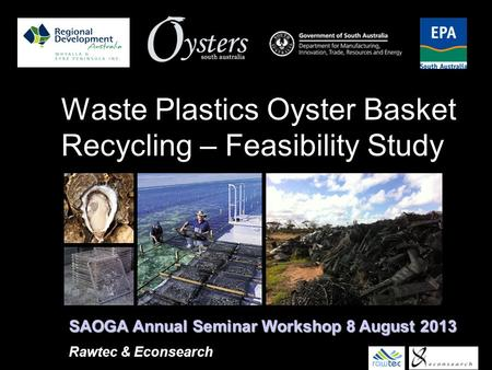 Waste Plastics Oyster Basket Recycling – Feasibility Study SAOGA Annual Seminar Workshop 8 August 2013 Rawtec & Econsearch.