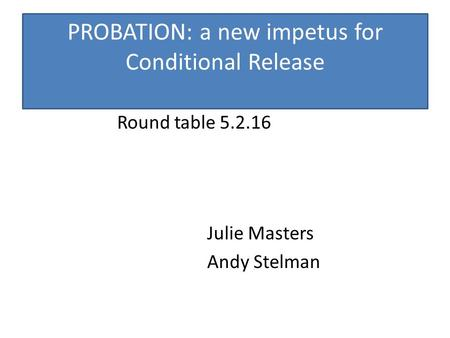 PROBATION: a new impetus for Conditional Release Round table 5.2.16 Julie Masters Andy Stelman.