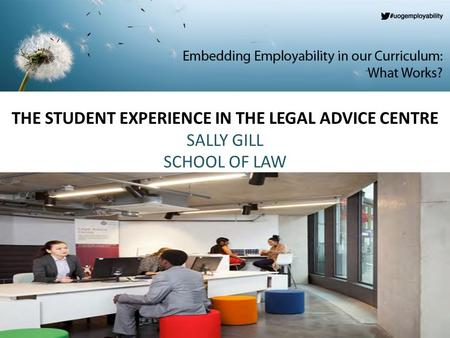 THE STUDENT EXPERIENCE IN THE LEGAL ADVICE CENTRE SALLY GILL SCHOOL OF LAW.