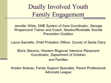 Dually Involved Youth Family Engagement Jennifer Wilds, CME System of Care Coordinator, Georgia Wraparound Trainer and Coach, Newton/Rockdale Suicide Prevention.