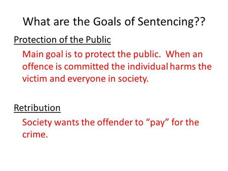 What are the Goals of Sentencing?? Protection of the Public Main goal is to protect the public. When an offence is committed the individual harms the victim.