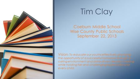 Coeburn Middle School Wise County Public Schools September 22, 2013 Vision : To educate our youths effectively providing the opportunity of a successful.