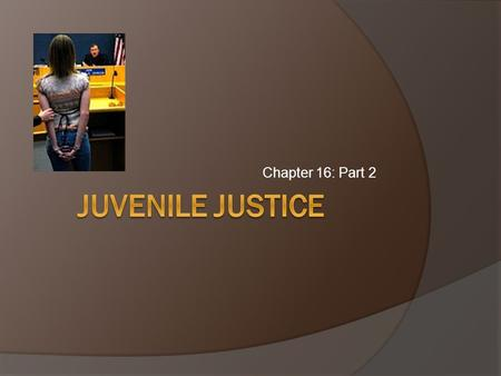 Chapter 16: Part 2. Procedures in Juvenile Court  Custody: Juveniles can be taken into custody for criminal and status offenses ○ Running away, truancy,