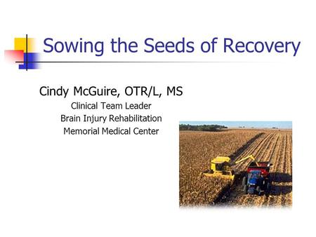 Sowing the Seeds of Recovery Cindy McGuire, OTR/L, MS Clinical Team Leader Brain Injury Rehabilitation Memorial Medical Center.