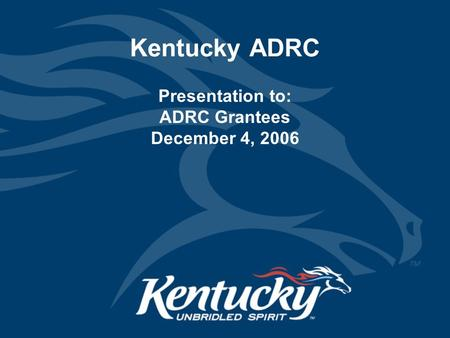 Kentucky ADRC Presentation to: ADRC Grantees December 4, 2006.