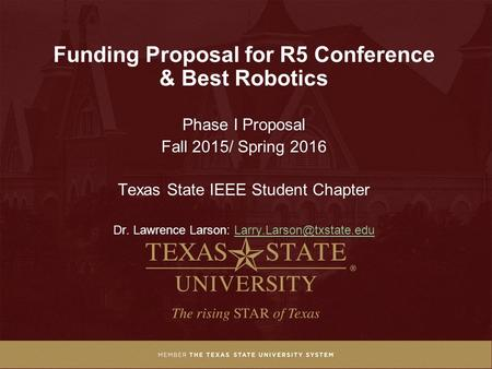 Funding Proposal for R5 Conference & Best Robotics Phase I Proposal Fall 2015/ Spring 2016 Texas State IEEE Student Chapter Dr. Lawrence Larson: