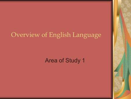 Overview of English Language Area of Study 1. Function of language Modes of language Nature of communication Subsystems of language.