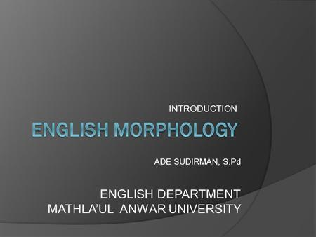 INTRODUCTION ADE SUDIRMAN, S.Pd ENGLISH DEPARTMENT MATHLA'UL ANWAR UNIVERSITY.
