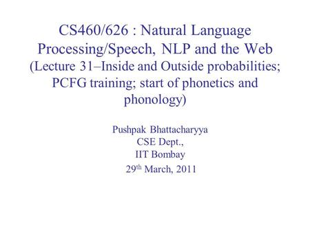 CS460/626 : Natural Language Processing/Speech, NLP and the Web (Lecture 31–Inside and Outside probabilities; PCFG training; start of phonetics and phonology)