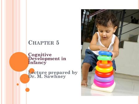 C HAPTER 5 Cognitive Development in Infancy Lecture prepared by Dr. M. Sawhney.