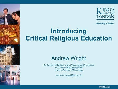 Introducing Critical Religious Education Andrew Wright Professor of Religious and Theological Education UCL Institute of Education London School of Theology.