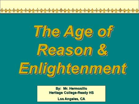 By: Mr. Hermosillo Heritage College-Ready HS Los Angeles, CA The Age of Reason & Enlightenment.