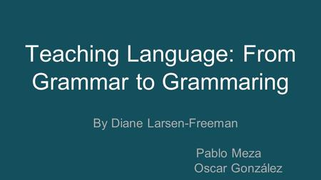 Teaching Language: From Grammar to Grammaring By Diane Larsen-Freeman Pablo Meza Oscar González.