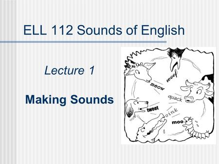ELL 112 Sounds of English Lecture 1 Making Sounds.