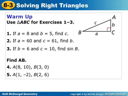 Holt McDougal Geometry 8-3 Solving Right Triangles Warm Up Use ∆ABC for Exercises 1–3. 1. If a = 8 and b = 5, find c. 2. If a = 60 and c = 61, find b.