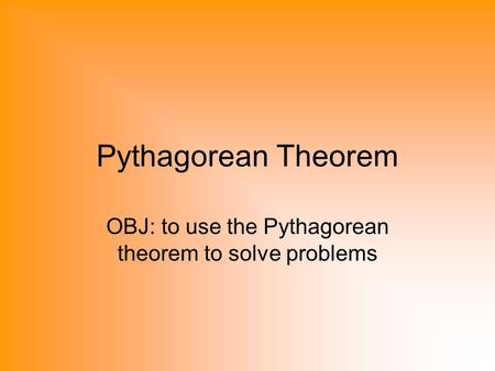 Pythagorean Theorem OBJ: to use the Pythagorean theorem to solve problems.