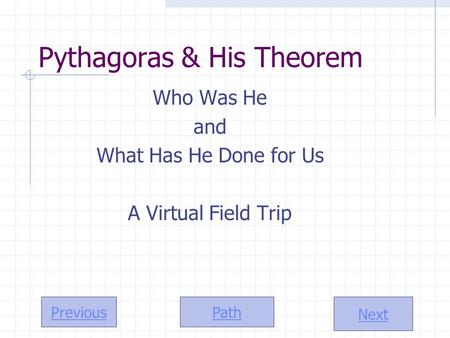 Path Next Previous Pythagoras & His Theorem Who Was He and What Has He Done for Us A Virtual Field Trip.
