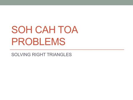 SOH CAH TOA PROBLEMS SOLVING RIGHT TRIANGLES. To SOLVE A TRIANGLE means to know all three sides and all three angles. For example: C 12 cm x 40° A yB.