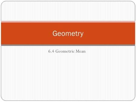 6.4 Geometric Mean Geometry. 6.4 More Similar Triangles Objectives Explore the relationships created when an altitude is drawn to the hypotenuse of a.
