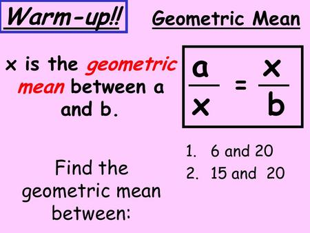 Find the geometric mean between: 1.6 and 20 2.15 and 20 Geometric Mean x is the geometric mean between a and b. a x x b = Warm-up!!