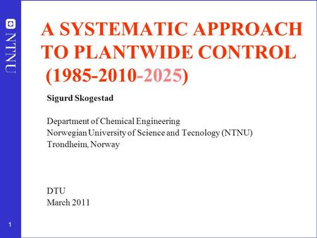 1 A SYSTEMATIC APPROACH TO PLANTWIDE CONTROL (1985-2010-2025) Sigurd Skogestad Department of Chemical Engineering Norwegian University of Science and Tecnology.