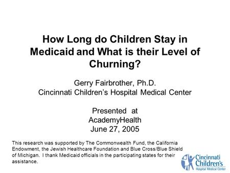 How Long do Children Stay in Medicaid and What is their Level of Churning? Gerry Fairbrother, Ph.D. Cincinnati Children's Hospital Medical Center Presented.