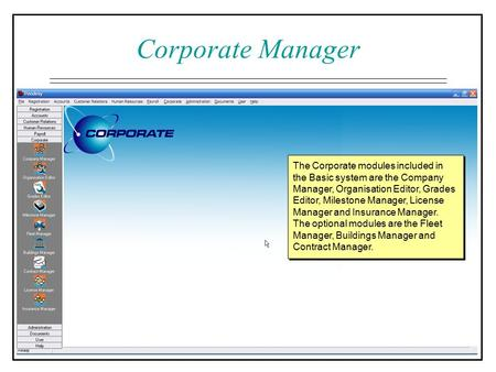 The Corporate modules included in the Basic system are the Company Manager, Organisation Editor, Grades Editor, Milestone Manager, License Manager and.