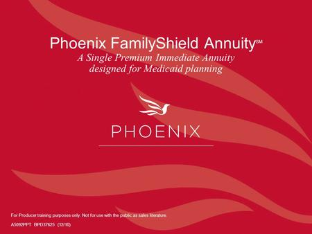 Phoenix FamilyShield Annuity SM A Single Premium Immediate Annuity designed for Medicaid planning For Producer training purposes only. Not for use with.