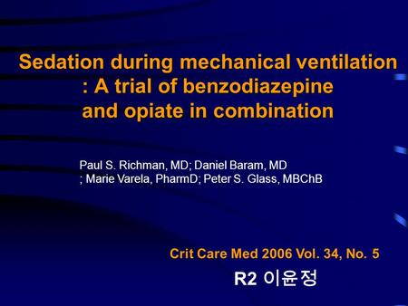 Sedation during mechanical ventilation : A trial of benzodiazepine and opiate in combination Crit Care Med 2006 Vol. 34, No. 5 R2 이윤정 Paul S. Richman,