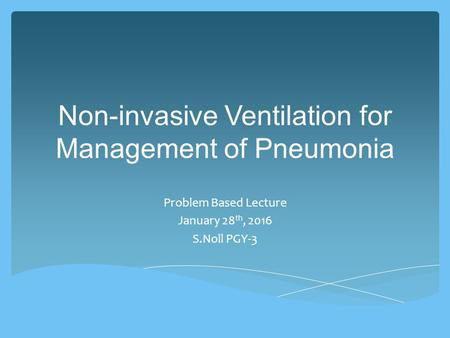 Non-invasive Ventilation for Management of Pneumonia Problem Based Lecture January 28 th, 2016 S.Noll PGY-3.