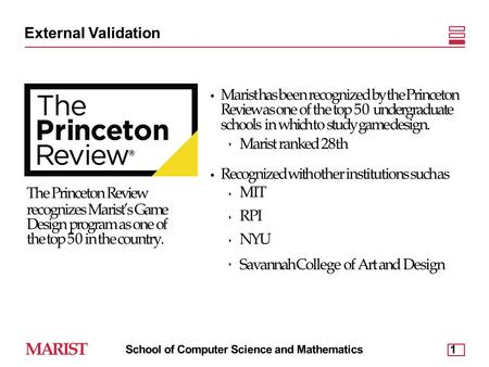 External Validation Marist has been recognized by the Princeton Review as one of the top 50 undergraduate schools in which to study game design. ‣ Marist.