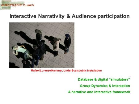 "Interactive Narrativity & Audience participation Database & digital ""simulators"" Group Dynamics & Interaction A narrative and interactive framework Rafael."