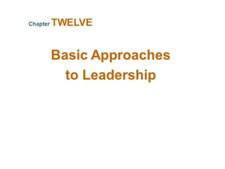 Basic Approaches to Leadership Chapter TWELVE. What Is Leadership? Leadership The ability to influence a group toward the achievement of goals Management.