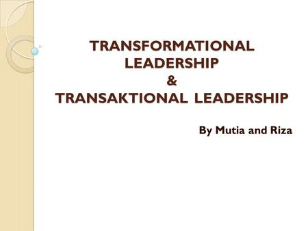 TRANSFORMATIONAL LEADERSHIP & TRANSAKTIONAL LEADERSHIP By Mutia and Riza.