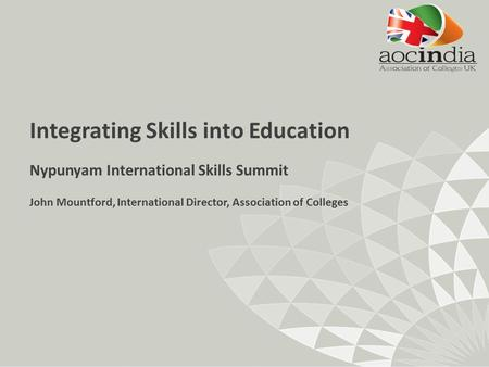 Integrating Skills into Education Nypunyam International Skills Summit John Mountford, International Director, Association of Colleges.