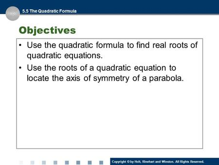 Copyright © by Holt, Rinehart and Winston. All Rights Reserved. Objectives Use the quadratic formula to find real roots of quadratic equations. Use the.