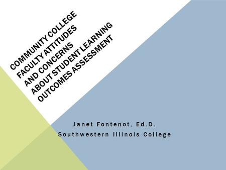 COMMUNITY COLLEGE FACULTY ATTITUDES AND CONCERNS ABOUT STUDENT LEARNING OUTCOMES ASSESSMENT Janet Fontenot, Ed.D. Southwestern Illinois College.